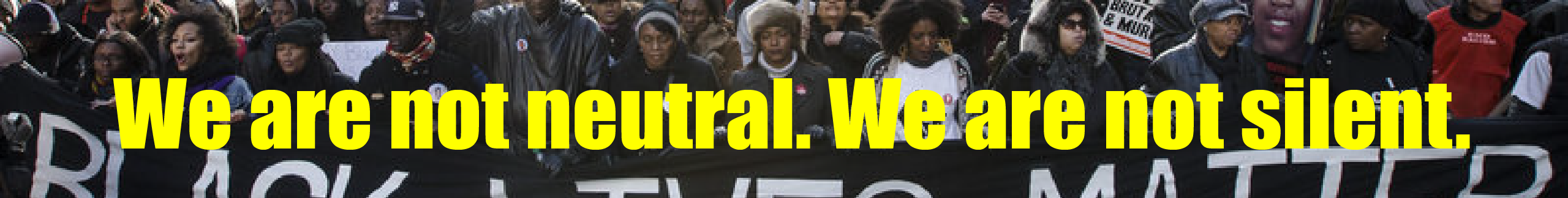banner image saying We Are Not Neutral. We Are Not Silent.